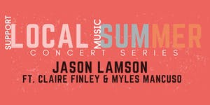Local Summer Concert Series: JASON LAMSON FT. CLAIRE FINLEY & MYLES MANCUSO