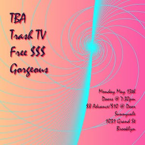 Gorgeous, Trash Tv, Free $$$, TBD