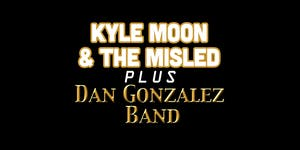 Kyle Moon & The Misled plus Dan Gonzalez Band