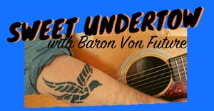 Sweet Undertow w/ Baron Von Future