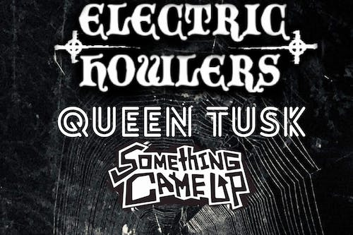 Electric Howlers + Queen Tusk + Something Came Up