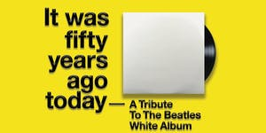 It was Fifty Years Ago Today: A Tribute to the Beatles White Album