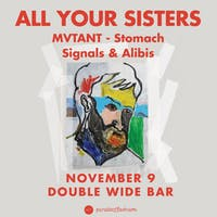 ALL YOUR SISTERS •  MVTANT • Stomach • Signals & Alibis