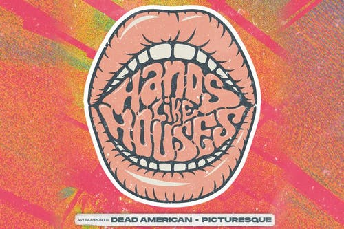 Hands Like Houses + Dead American + Picturesque
