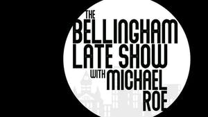 Bellingham Late Show with your host Michael Roe