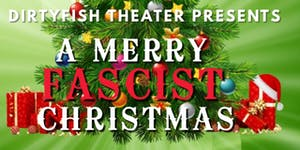 Dirtyfish Theater Presents: A Merry Fascist Christmas
