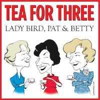 Tea for Three: Lady Bird, Pat & Betty - Matinee