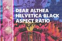 Dear Althea / Helvetica Black / Aspect Ratio