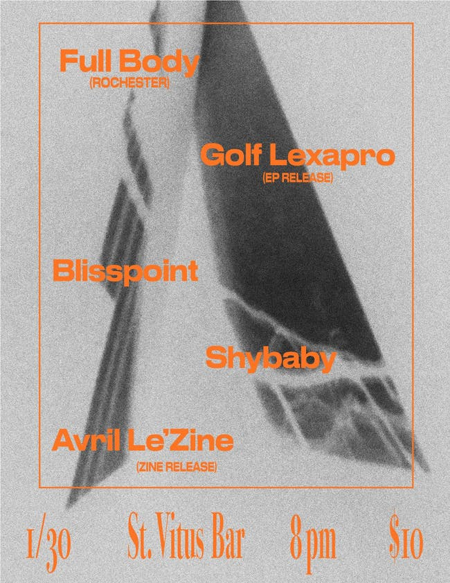 Full Body, Golf Lexapro, Blisspoint, Shybaby, Avril Le'Zine (zine release)