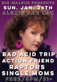 Bad Acid Trip + Action Friend + Raptors +Single Moms