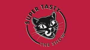 SUPER TASTY: APRIL SHOW