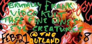 Brutally Frank::VidCo Kult::Thee Fine Lines::Eye Creatures