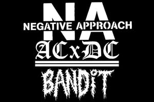 Negative Approach,  ACxDCx , Bandit at ONCE Ballroom