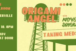 Origami Angel,  Mover Shaker, Taking Meds - NEW DATE!