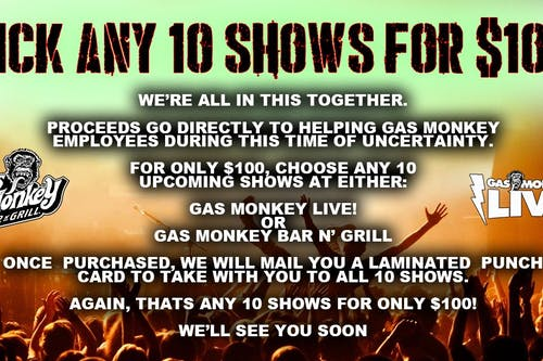 Any 10 Shows for $100 -Proceeds to help Gas Monkey Employees (2)