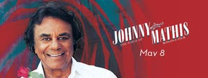 Johnny Mathis -  RESCHEDULED DATE (5/8 TICKETS WILL BE HONORED)